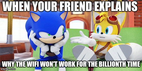 WHEN YOUR FRIEND EXPLAINS WHY THE WIFI WON'T WORK FOR THE BILLIONTH TIME | image tagged in sonic boom | made w/ Imgflip meme maker