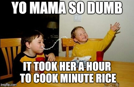 Yo Mamas So Fat Meme | YO MAMA SO DUMB IT TOOK HER A HOUR TO COOK MINUTE RICE | image tagged in memes,yo mamas so fat | made w/ Imgflip meme maker