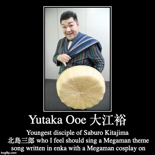 Yutaka Ooe | Yutaka Ooe 大江裕 | Youngest disciple of Saburo Kitajima 北島三郎 who I feel should sing a Megaman theme song written in enka with a Megaman cospla | image tagged in funny,demotivationals,yutaka ooe,megaman,enka,japan | made w/ Imgflip demotivational maker