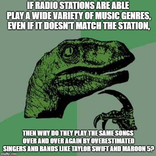 This is why I like Spotify more than radio stations | IF RADIO STATIONS ARE ABLE PLAY A WIDE VARIETY OF MUSIC GENRES, EVEN IF IT DOESN'T MATCH THE STATION, THEN WHY DO THEY PLAY THE SAME SONGS O | image tagged in memes,philosoraptor,music,maroon 5,annoying,repeat | made w/ Imgflip meme maker