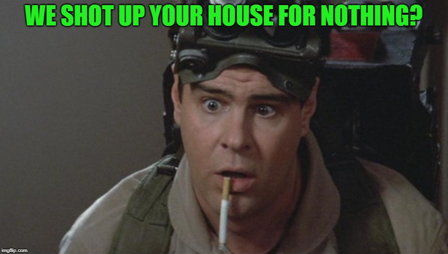 WE SHOT UP YOUR HOUSE FOR NOTHING? | made w/ Imgflip meme maker