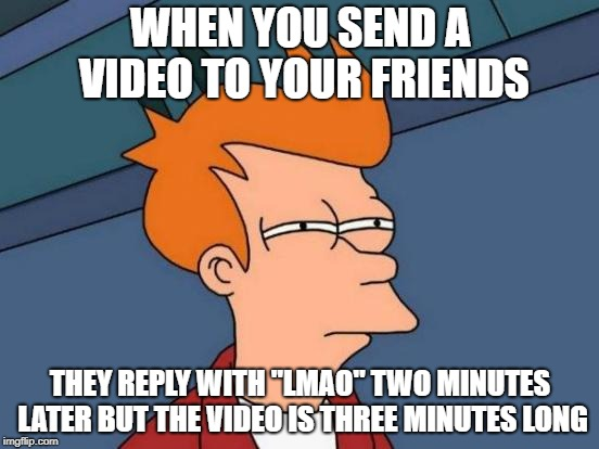 "Futurama Fry Meme | WHEN YOU SEND A VIDEO TO YOUR FRIENDS THEY REPLY WITH ""LMAO"" TWO MINUTES LATER BUT THE VIDEO IS THREE MINUTES LONG 