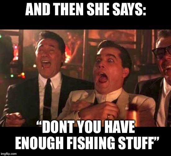 "goodfellas laughing | AND THEN SHE SAYS: ""DONT YOU HAVE ENOUGH FISHING STUFF"" 