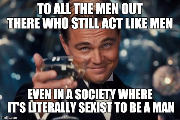 Leonardo Dicaprio Cheers | TO ALL THE MEN OUT THERE WHO STILL ACT LIKE MEN EVEN IN A SOCIETY WHERE IT'S LITERALLY SEXIST TO BE A MAN | image tagged in memes,leonardo dicaprio cheers | made w/ Imgflip meme maker