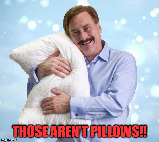 My Pillow Guy | THOSE AREN'T PILLOWS!! | image tagged in my pillow guy | made w/ Imgflip meme maker