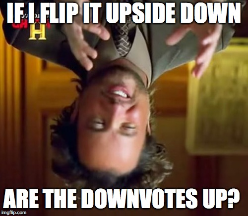 Confusion | IF I FLIP IT UPSIDE DOWN ARE THE DOWNVOTES UP? | image tagged in upside-down,upvotes,downvote,confusion | made w/ Imgflip meme maker