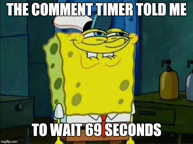 Don't You Squidward | THE COMMENT TIMER TOLD ME TO WAIT 69 SECONDS | image tagged in don't you squidward | made w/ Imgflip meme maker