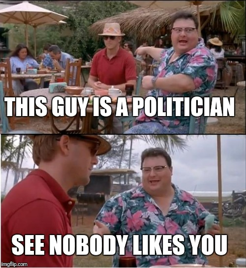 See Nobody Cares Meme | THIS GUY IS A POLITICIAN SEE NOBODY LIKES YOU | image tagged in memes,see nobody cares | made w/ Imgflip meme maker
