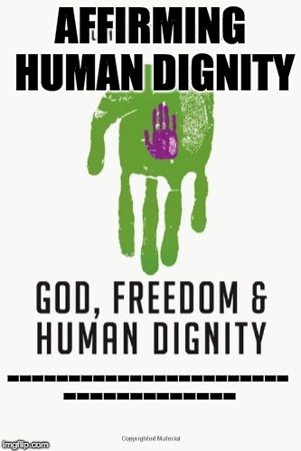 Affirming Human Dignity  | AFFIRMING HUMAN DIGNITY ----------------------- ------------- | image tagged in affirming human dignity,god,freedom,human dignity,dignity | made w/ Imgflip meme maker