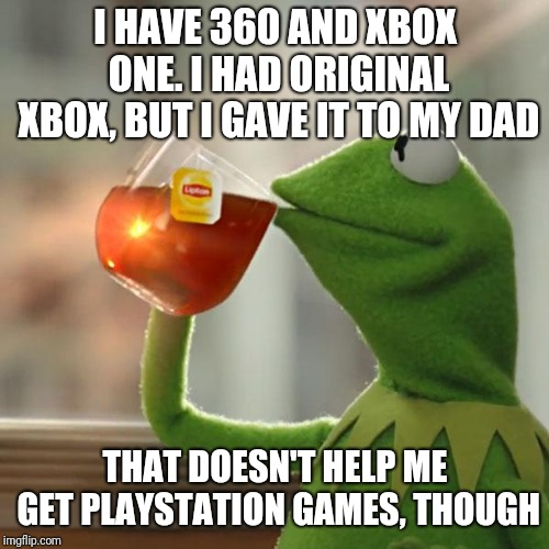 But Thats None Of My Business Meme | I HAVE 360 AND XBOX ONE. I HAD ORIGINAL XBOX, BUT I GAVE IT TO MY DAD THAT DOESN'T HELP ME GET PLAYSTATION GAMES, THOUGH | image tagged in memes,but thats none of my business,kermit the frog | made w/ Imgflip meme maker