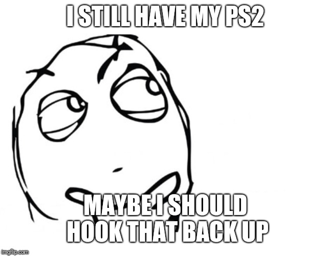 hmmm | I STILL HAVE MY PS2 MAYBE I SHOULD HOOK THAT BACK UP | image tagged in hmmm | made w/ Imgflip meme maker
