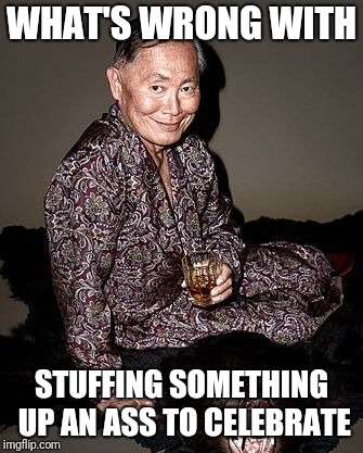 George Takei | WHAT'S WRONG WITH STUFFING SOMETHING UP AN ASS TO CELEBRATE | image tagged in george tekei | made w/ Imgflip meme maker