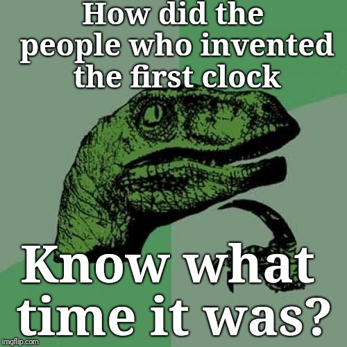 What time is it? | How did the people who invented the first clock Know what time it was? | image tagged in memes,philosoraptor,justjeff,time | made w/ Imgflip meme maker
