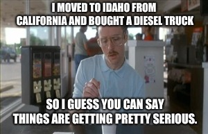 So I Guess You Can Say Things Are Getting Pretty Serious | I MOVED TO IDAHO FROM CALIFORNIA AND BOUGHT A DIESEL TRUCK SO I GUESS YOU CAN SAY THINGS ARE GETTING PRETTY SERIOUS. | image tagged in memes,so i guess you can say things are getting pretty serious | made w/ Imgflip meme maker