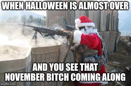 Hohoho Meme | WHEN HALLOWEEN IS ALMOST OVER AND YOU SEE THAT NOVEMBER B**CH COMING ALONG | image tagged in memes,hohoho | made w/ Imgflip meme maker