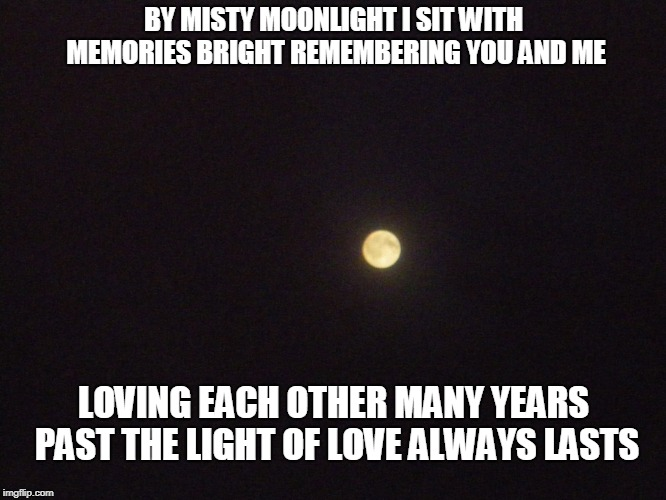 Misty Moonlight | BY MISTY MOONLIGHT I SIT WITH MEMORIES BRIGHT REMEMBERING YOU AND ME LOVING EACH OTHER MANY YEARS PAST THE LIGHT OF LOVE ALWAYS LASTS | image tagged in moonlight,memories,love | made w/ Imgflip meme maker