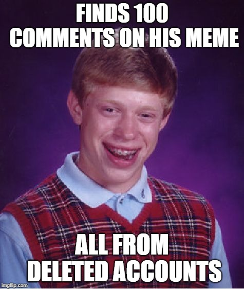 Bad Luck Brian Meme | FINDS 100 COMMENTS ON HIS MEME ALL FROM DELETED ACCOUNTS | image tagged in memes,bad luck brian | made w/ Imgflip meme maker