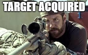 American Sniper | TARGET ACQUIRED | image tagged in american sniper | made w/ Imgflip meme maker