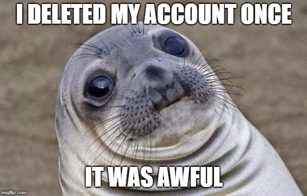 Awkward Moment Sealion Meme | I DELETED MY ACCOUNT ONCE IT WAS AWFUL | image tagged in memes,awkward moment sealion | made w/ Imgflip meme maker