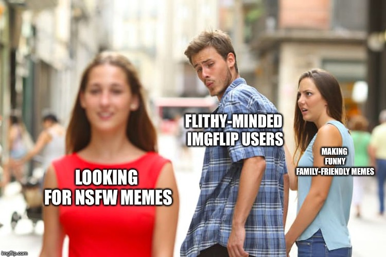 Distracted Boyfriend Meme | LOOKING FOR NSFW MEMES FLITHY-MINDED IMGFLIP USERS MAKING FUNNY FAMILY-FRIENDLY MEMES | image tagged in memes,distracted boyfriend | made w/ Imgflip meme maker