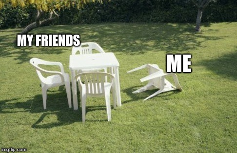 We Will Rebuild |  MY FRIENDS; ME | image tagged in memes,we will rebuild | made w/ Imgflip meme maker