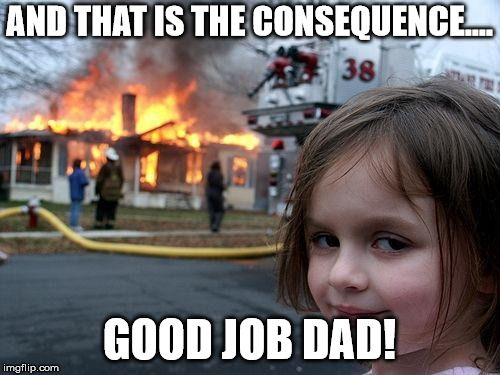 Disaster Girl Meme | AND THAT IS THE CONSEQUENCE.... GOOD JOB DAD! | image tagged in memes,disaster girl | made w/ Imgflip meme maker