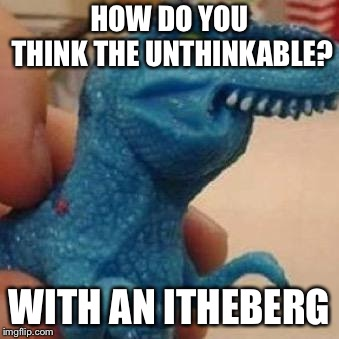 Oh no, the thip is thinking! | HOW DO YOU THINK THE UNTHINKABLE? WITH AN ITHEBERG | image tagged in lisp rex,titanic,memes,puns | made w/ Imgflip meme maker