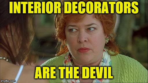 Waterboy Kathy Bates Devil | INTERIOR DECORATORS ARE THE DEVIL | image tagged in waterboy kathy bates devil | made w/ Imgflip meme maker