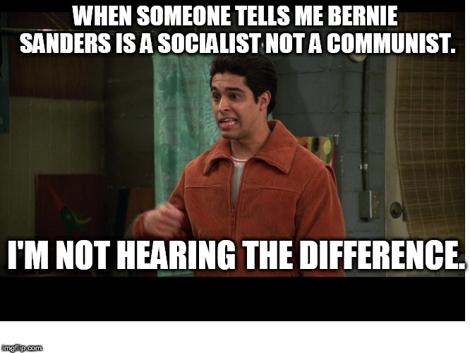 Fez. I Don't Hear the Difference | WHEN SOMEONE TELLS ME BERNIE SANDERS IS A SOCIALIST NOT A COMMUNIST. I'M NOT HEARING THE DIFFERENCE. | image tagged in fez,that 70's show,i'm not hearing the difference | made w/ Imgflip meme maker