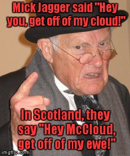 "Embraceable Ewes | Mick Jagger said ""Hey you, get off of my cloud!"" In Scotland, they say ""Hey McCloud, get off of my ewe!"" 