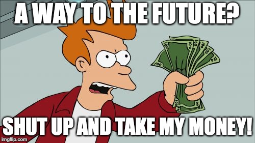 Shut Up And Take My Money Fry | A WAY TO THE FUTURE? SHUT UP AND TAKE MY MONEY! | image tagged in memes,shut up and take my money fry | made w/ Imgflip meme maker