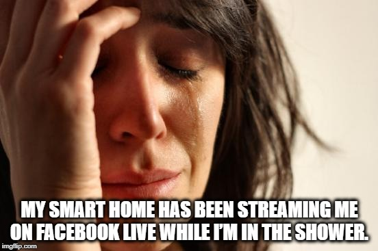 LIKE-COMMENT-SHARE... | MY SMART HOME HAS BEEN STREAMING ME ON FACEBOOK LIVE WHILE I'M IN THE SHOWER. | image tagged in memes,first world problems,facebook,streaming,peeping tom | made w/ Imgflip meme maker