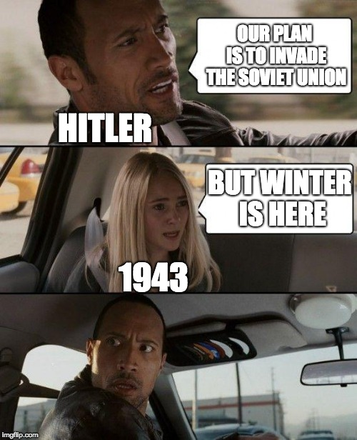 A little TOO late | OUR PLAN IS TO INVADE THE SOVIET UNION BUT WINTER IS HERE HITLER 1943 | image tagged in memes,the rock driving,nazi,soviet russia,ussr,russia | made w/ Imgflip meme maker