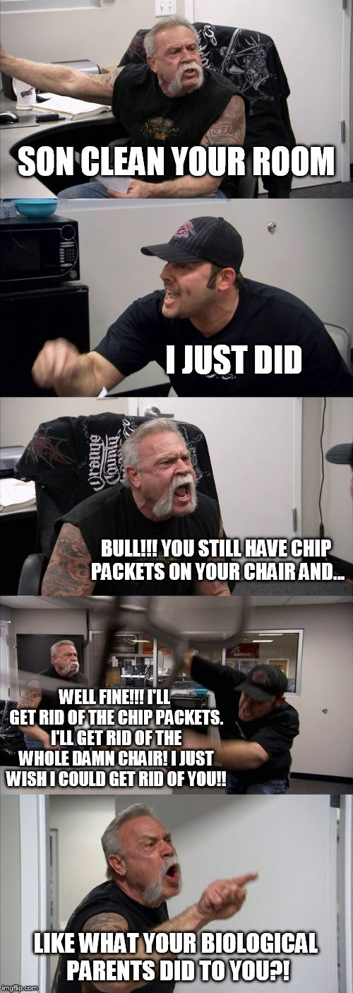 American Chopper Argument Meme | SON CLEAN YOUR ROOM I JUST DID BULL!!! YOU STILL HAVE CHIP PACKETS ON YOUR CHAIR AND... WELL FINE!!! I'LL GET RID OF THE CHIP PACKETS. I'LL  | image tagged in memes,american chopper argument | made w/ Imgflip meme maker