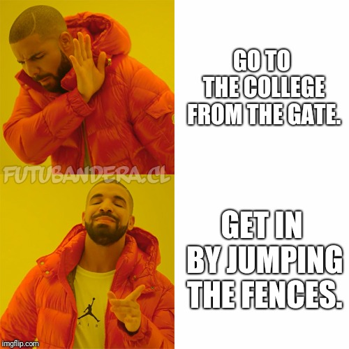 Drake Hotline Bling Meme | GO TO THE COLLEGE FROM THE GATE. GET IN BY JUMPING THE FENCES. | image tagged in drake | made w/ Imgflip meme maker