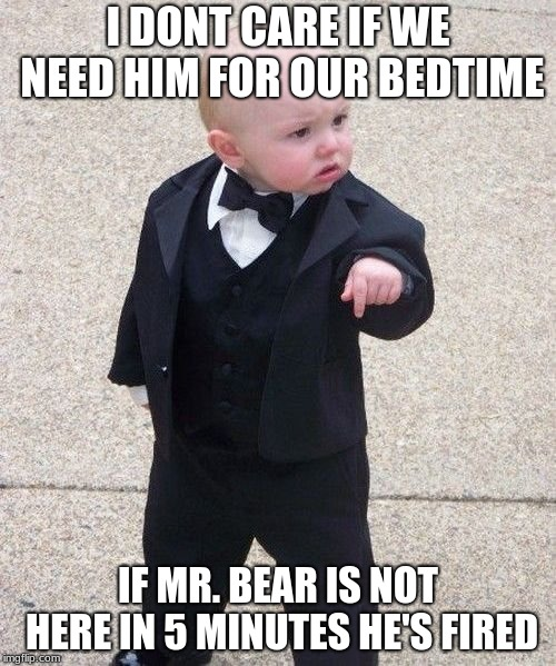 Baby Godfather Meme | I DONT CARE IF WE NEED HIM FOR OUR BEDTIME IF MR. BEAR IS NOT HERE IN 5 MINUTES HE'S FIRED | image tagged in memes,baby godfather,funny,new memes,baby memes | made w/ Imgflip meme maker