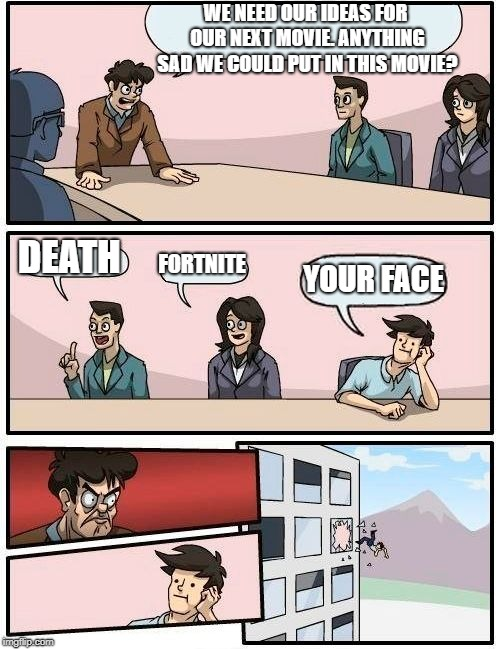 Boardroom Meeting Suggestion Meme | WE NEED OUR IDEAS FOR OUR NEXT MOVIE. ANYTHING SAD WE COULD PUT IN THIS MOVIE? DEATH FORTNITE YOUR FACE | image tagged in memes,boardroom meeting suggestion | made w/ Imgflip meme maker