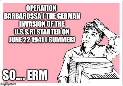 scratching head | OPERATION BARBAROSSA ( THE GERMAN INVASION OF THE U.S.S.R) STARTED ON JUNE 22 1941 ( SUMMER) SO.... ERM | image tagged in scratching head | made w/ Imgflip meme maker