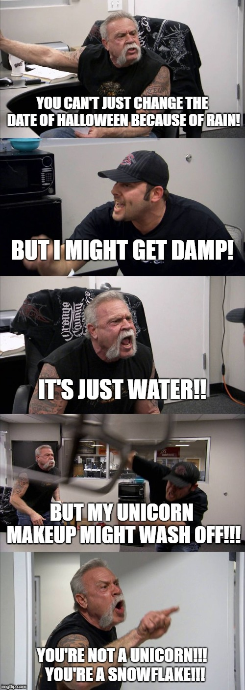 Melting Snowflake | YOU CAN'T JUST CHANGE THE DATE OF HALLOWEEN BECAUSE OF RAIN! BUT I MIGHT GET DAMP! IT'S JUST WATER!! BUT MY UNICORN MAKEUP MIGHT WASH OFF!!! | image tagged in memes,american chopper argument,halloween,snowflake | made w/ Imgflip meme maker