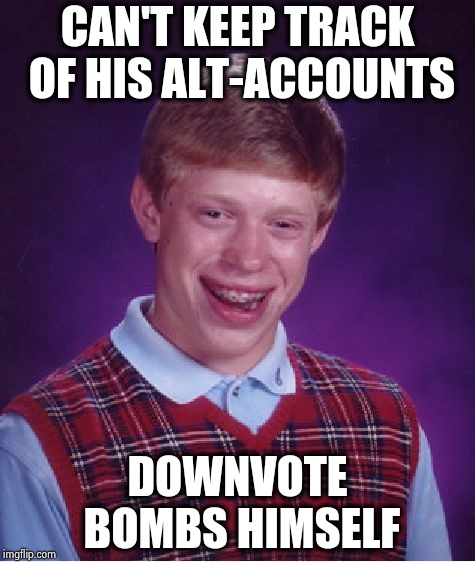 Bad Luck Brian Meme | CAN'T KEEP TRACK OF HIS ALT-ACCOUNTS DOWNVOTE BOMBS HIMSELF | image tagged in memes,bad luck brian | made w/ Imgflip meme maker
