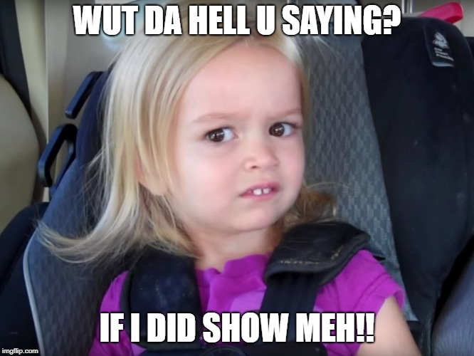 WUT DA HELL U SAYING? IF I DID SHOW MEH!! | image tagged in huh | made w/ Imgflip meme maker