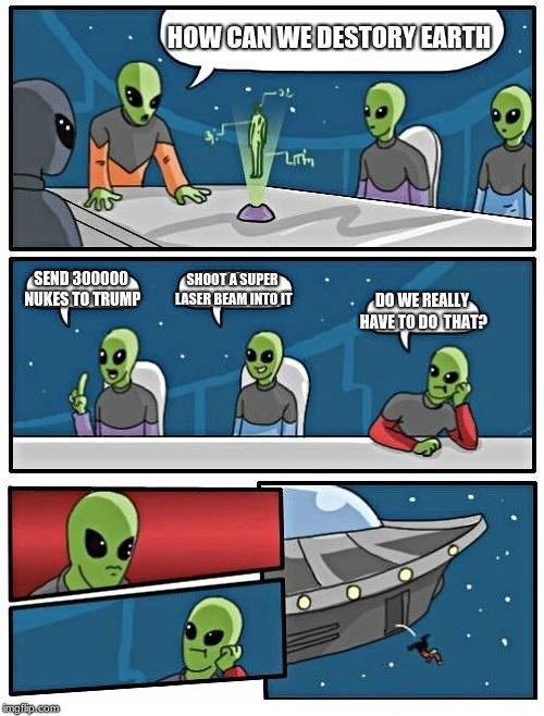 Alien Meeting Suggestion | HOW CAN WE DESTORY EARTH SEND 300000 NUKES TO TRUMP SHOOT A SUPER LASER BEAM INTO IT DO WE REALLY HAVE TO DO  THAT? | image tagged in memes,alien meeting suggestion | made w/ Imgflip meme maker
