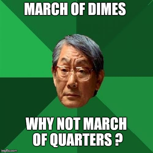 High Expectations Asian Father Meme | MARCH OF DIMES WHY NOT MARCH OF QUARTERS ? | image tagged in memes,high expectations asian father | made w/ Imgflip meme maker