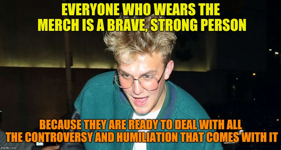 Behind the slogan.... | EVERYONE WHO WEARS THE MERCH IS A BRAVE, STRONG PERSON BECAUSE THEY ARE READY TO DEAL WITH ALL THE CONTROVERSY AND HUMILIATION THAT COMES WI | image tagged in slogan,special kind of stupid,jake paul | made w/ Imgflip meme maker