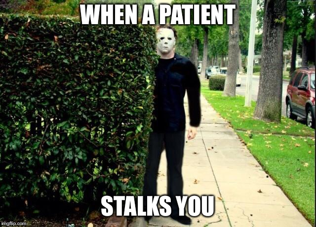 Michael Myers Bush Stalking | WHEN A PATIENT STALKS YOU | image tagged in michael myers bush stalking | made w/ Imgflip meme maker