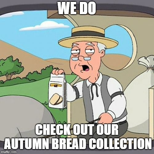 WE DO CHECK OUT OUR AUTUMN BREAD COLLECTION | image tagged in memes,pepperidge farm remembers | made w/ Imgflip meme maker
