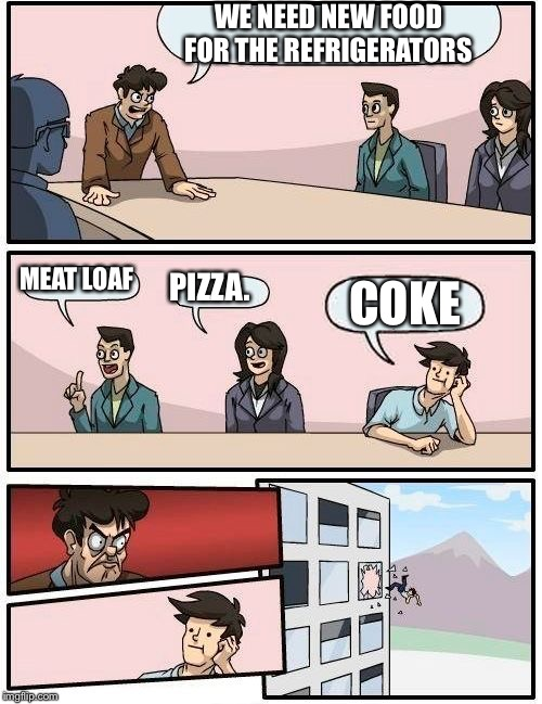 Boardroom Meeting Suggestion Meme | WE NEED NEW FOOD FOR THE REFRIGERATORS MEAT LOAF PIZZA. COKE | image tagged in memes,boardroom meeting suggestion | made w/ Imgflip meme maker