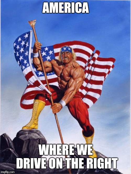 Hulk hogan merica  | AMERICA WHERE WE DRIVE ON THE RIGHT | image tagged in hulk hogan merica | made w/ Imgflip meme maker