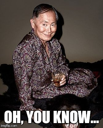 George Tekei | OH, YOU KNOW... | image tagged in george tekei | made w/ Imgflip meme maker