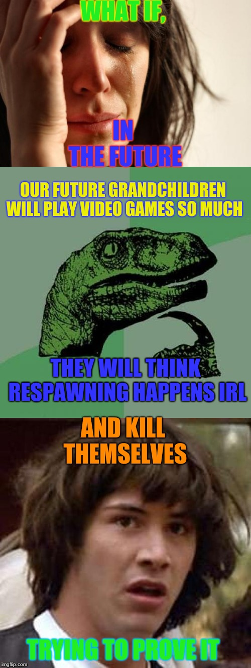 videogames | WHAT IF, IN THE FUTURE OUR FUTURE GRANDCHILDREN WILL PLAY VIDEO GAMES SO MUCH THEY WILL THINK RESPAWNING HAPPENS IRL AND KILL THEMSELVES TRY | image tagged in many memes,first world problems,philosoraptor,conspiracy keanu,videogames | made w/ Imgflip meme maker